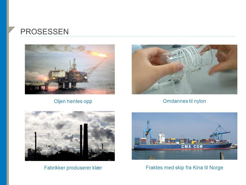 PROSESSEN Oljen hentes opp Omdannes til nylon Fabrikker produserer klær Fraktes med skip fra Kina til Norge
