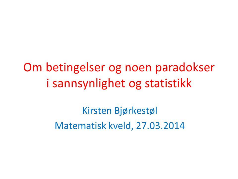 Om betingelser og noen paradokser i sannsynlighet og statistikk Kirsten Bjørkestøl Matematisk kveld, 27.03.2014