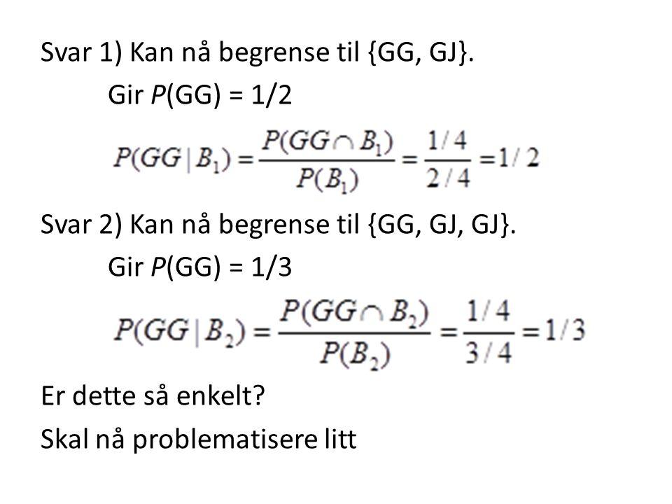 Svar 1) Kan nå begrense til {GG, GJ}. Gir P(GG) = 1/2 Svar 2) Kan nå begrense til {GG, GJ, GJ}. Gir P(GG) = 1/3 Er dette så enkelt? Skal nå problemati