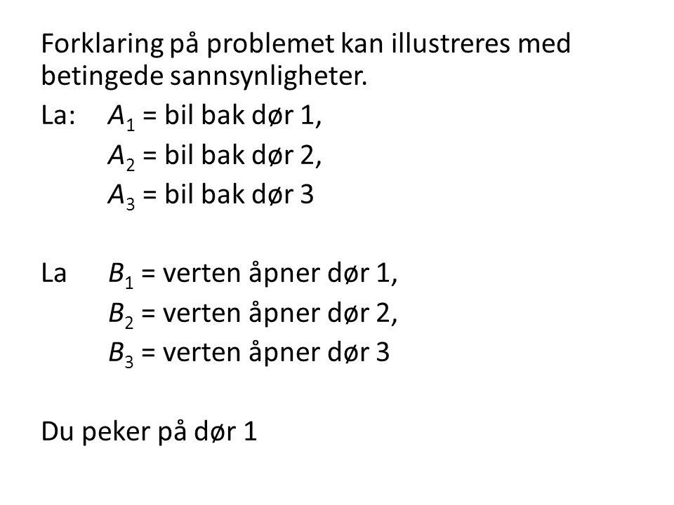 Forklaring på problemet kan illustreres med betingede sannsynligheter. La: A 1 = bil bak dør 1, A 2 = bil bak dør 2, A 3 = bil bak dør 3 La B 1 = vert