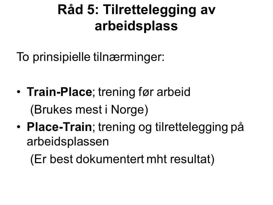 Råd 5: Tilrettelegging av arbeidsplass To prinsipielle tilnærminger: Train-Place; trening før arbeid (Brukes mest i Norge) Place-Train; trening og tilrettelegging på arbeidsplassen (Er best dokumentert mht resultat)