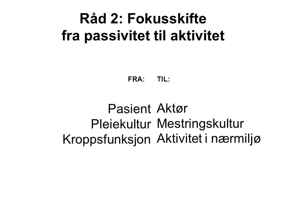 Råd 2: Fokusskifte fra passivitet til aktivitet Pasient Pleiekultur Kroppsfunksjon Aktør Mestringskultur Aktivitet i nærmiljø FRA:TIL: