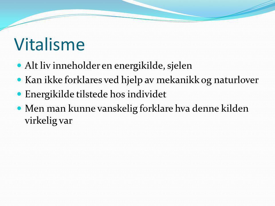 Vitalisme Alt liv inneholder en energikilde, sjelen Kan ikke forklares ved hjelp av mekanikk og naturlover Energikilde tilstede hos individet Men man