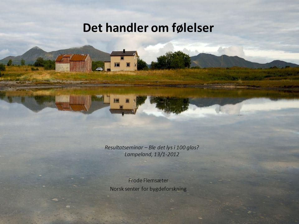 Det handler om følelser Frode Flemsæter Norsk senter for bygdeforskning Resultatseminar – Ble det lys i 100 glas.