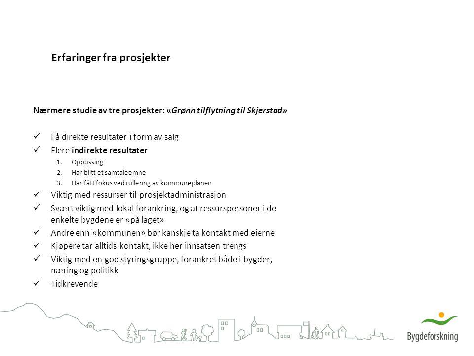 Erfaringer fra prosjekter Nærmere studie av tre prosjekter: «Grønn tilflytning til Skjerstad» Få direkte resultater i form av salg Flere indirekte resultater 1.Oppussing 2.Har blitt et samtaleemne 3.Har fått fokus ved rullering av kommuneplanen Viktig med ressurser til prosjektadministrasjon Svært viktig med lokal forankring, og at ressurspersoner i de enkelte bygdene er «på laget» Andre enn «kommunen» bør kanskje ta kontakt med eierne Kjøpere tar alltids kontakt, ikke her innsatsen trengs Viktig med en god styringsgruppe, forankret både i bygder, næring og politikk Tidkrevende
