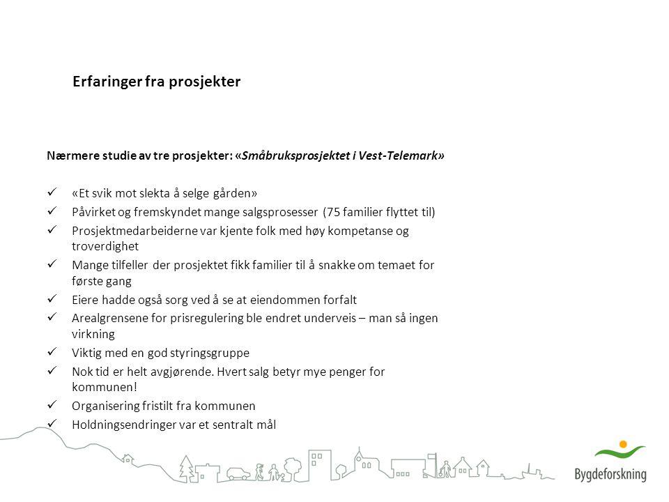 Erfaringer fra prosjekter Nærmere studie av tre prosjekter: «Småbruksprosjektet i Vest-Telemark» «Et svik mot slekta å selge gården» Påvirket og fremskyndet mange salgsprosesser (75 familier flyttet til) Prosjektmedarbeiderne var kjente folk med høy kompetanse og troverdighet Mange tilfeller der prosjektet fikk familier til å snakke om temaet for første gang Eiere hadde også sorg ved å se at eiendommen forfalt Arealgrensene for prisregulering ble endret underveis – man så ingen virkning Viktig med en god styringsgruppe Nok tid er helt avgjørende.