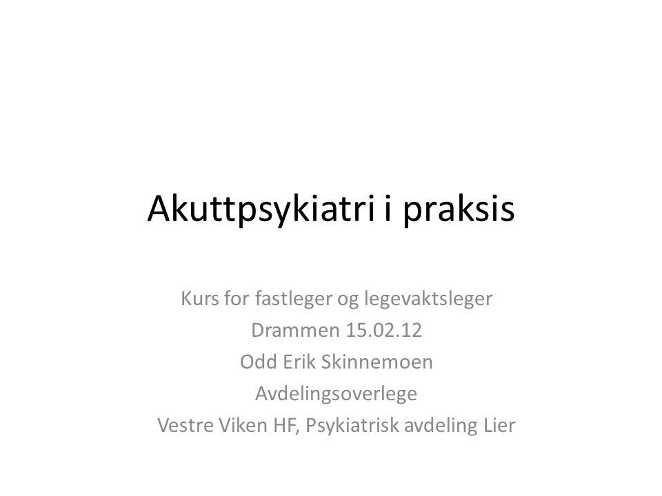 Akuttpsykiatri i praksis Kurs for fastleger og legevaktsleger Drammen 15.02.12 Odd Erik Skinnemoen Avdelingsoverlege Vestre Viken HF, Psykiatrisk avde