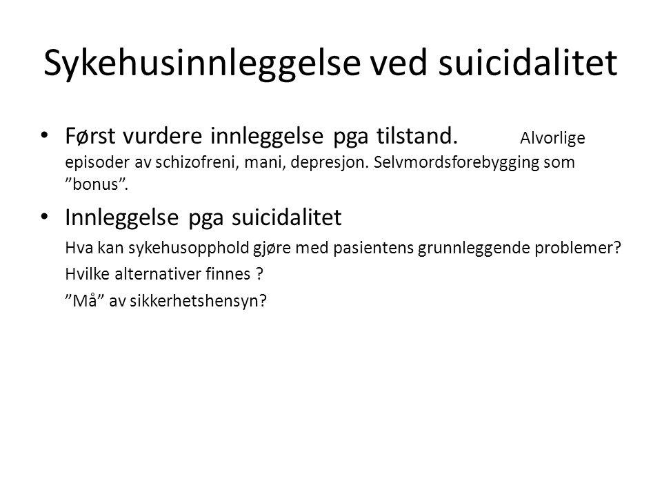 Sykehusinnleggelse ved suicidalitet Først vurdere innleggelse pga tilstand. Alvorlige episoder av schizofreni, mani, depresjon. Selvmordsforebygging s