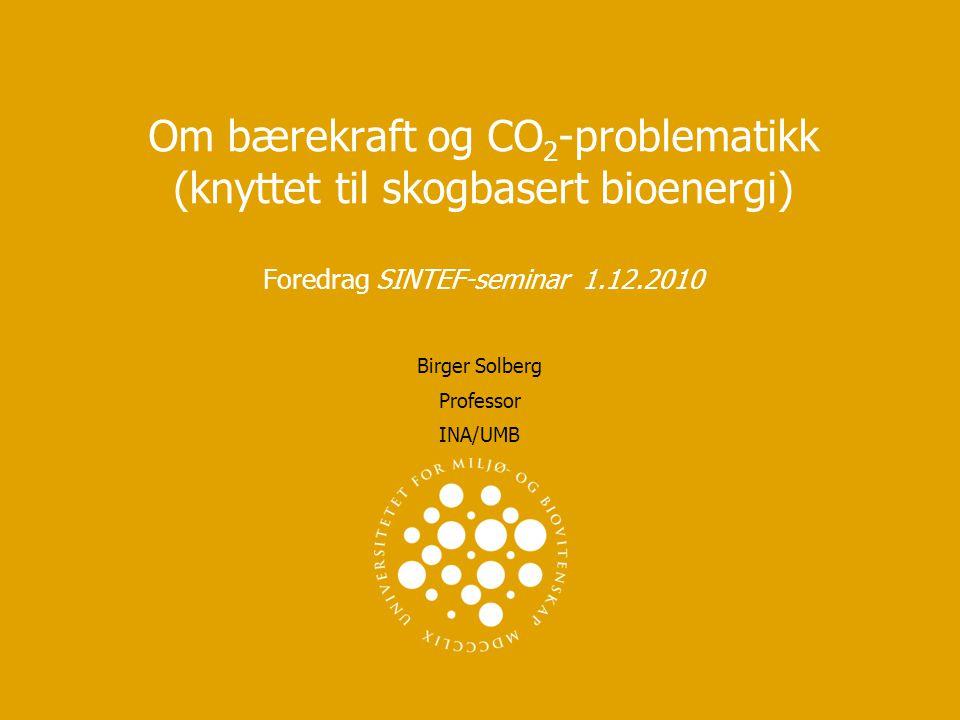 Om bærekraft og CO 2 -problematikk (knyttet til skogbasert bioenergi) Foredrag SINTEF-seminar 1.12.2010 Birger Solberg Professor INA/UMB
