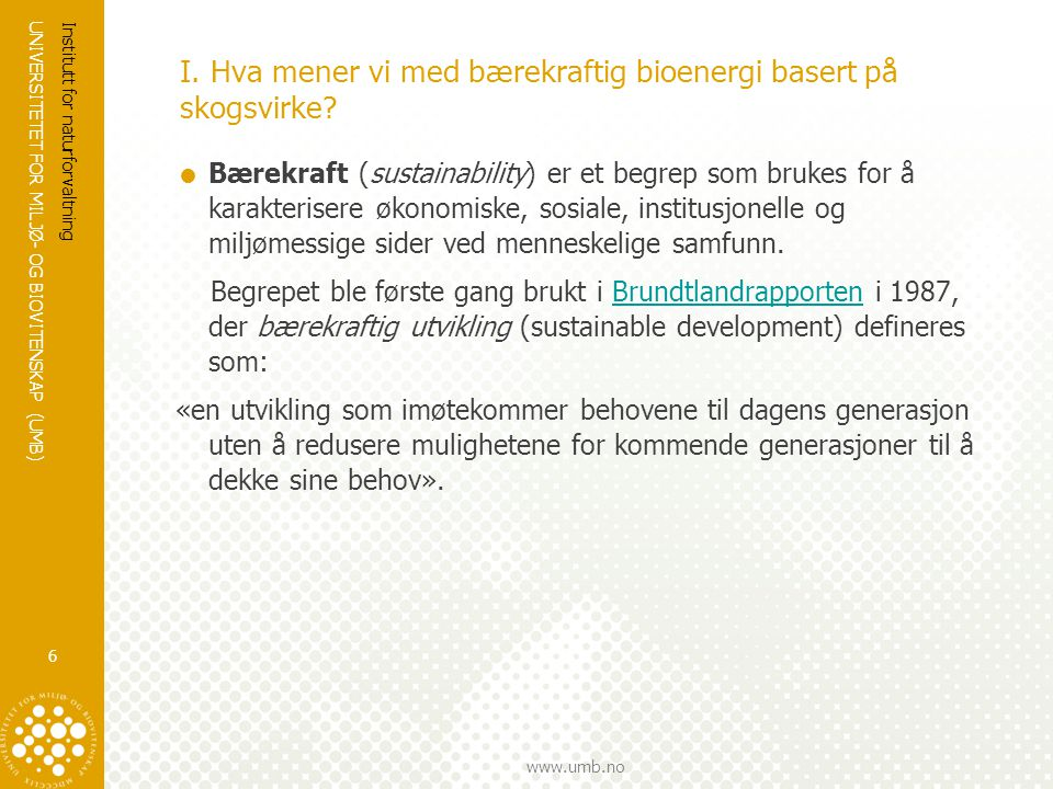 UNIVERSITETET FOR MILJØ- OG BIOVITENSKAP (UMB) www.umb.no I. Hva mener vi med bærekraftig bioenergi basert på skogsvirke?  Bærekraft (sustainability)