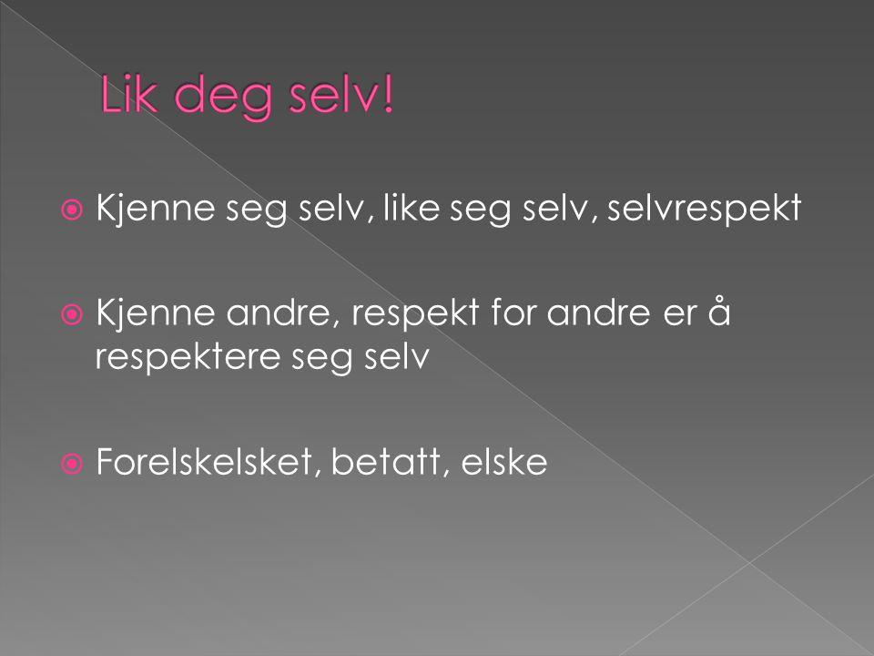 Kjenne seg selv, like seg selv, selvrespekt  Kjenne andre, respekt for andre er å respektere seg selv  Forelskelsket, betatt, elske