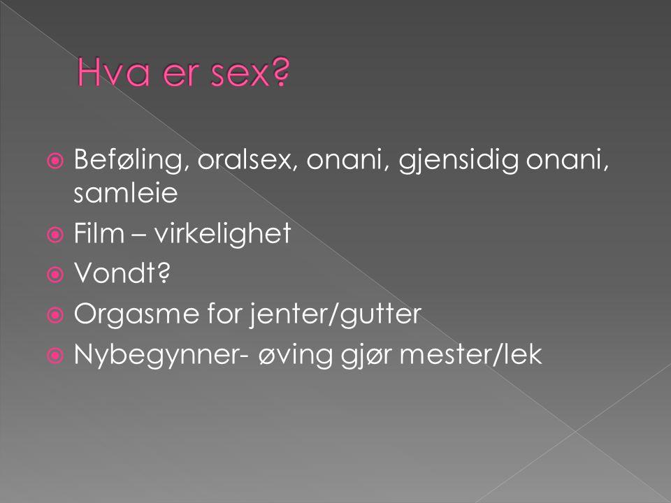  Beføling, oralsex, onani, gjensidig onani, samleie  Film – virkelighet  Vondt?  Orgasme for jenter/gutter  Nybegynner- øving gjør mester/lek