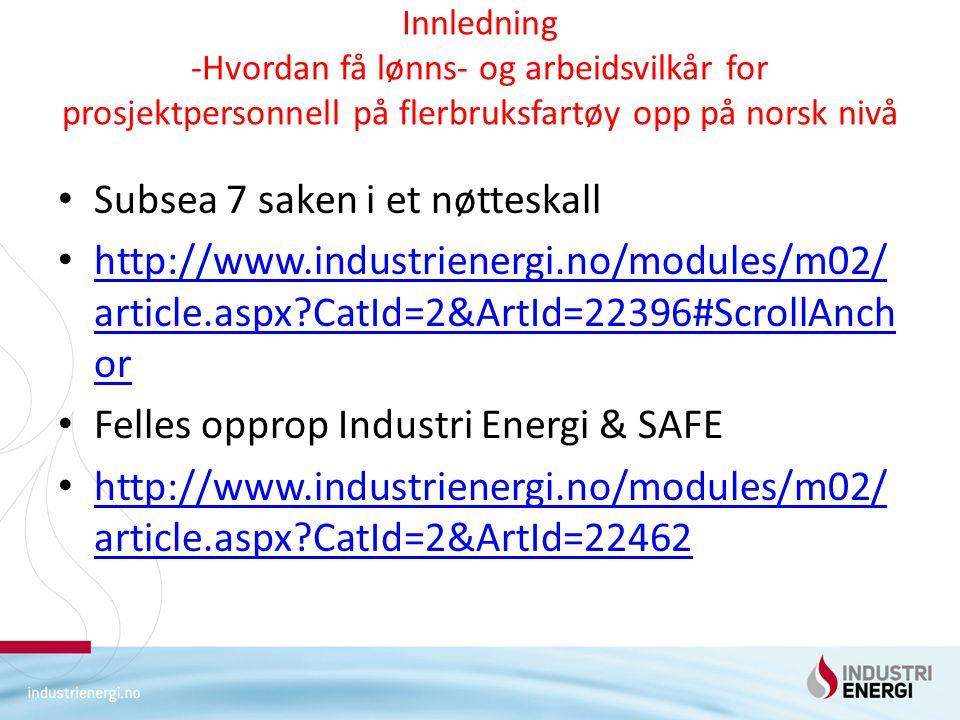 Innledning -Hvordan få lønns- og arbeidsvilkår for prosjektpersonnell på flerbruksfartøy opp på norsk nivå Subsea 7 saken i et nøtteskall http://www.industrienergi.no/modules/m02/ article.aspx?CatId=2&ArtId=22396#ScrollAnch or http://www.industrienergi.no/modules/m02/ article.aspx?CatId=2&ArtId=22396#ScrollAnch or Felles opprop Industri Energi & SAFE http://www.industrienergi.no/modules/m02/ article.aspx?CatId=2&ArtId=22462 http://www.industrienergi.no/modules/m02/ article.aspx?CatId=2&ArtId=22462
