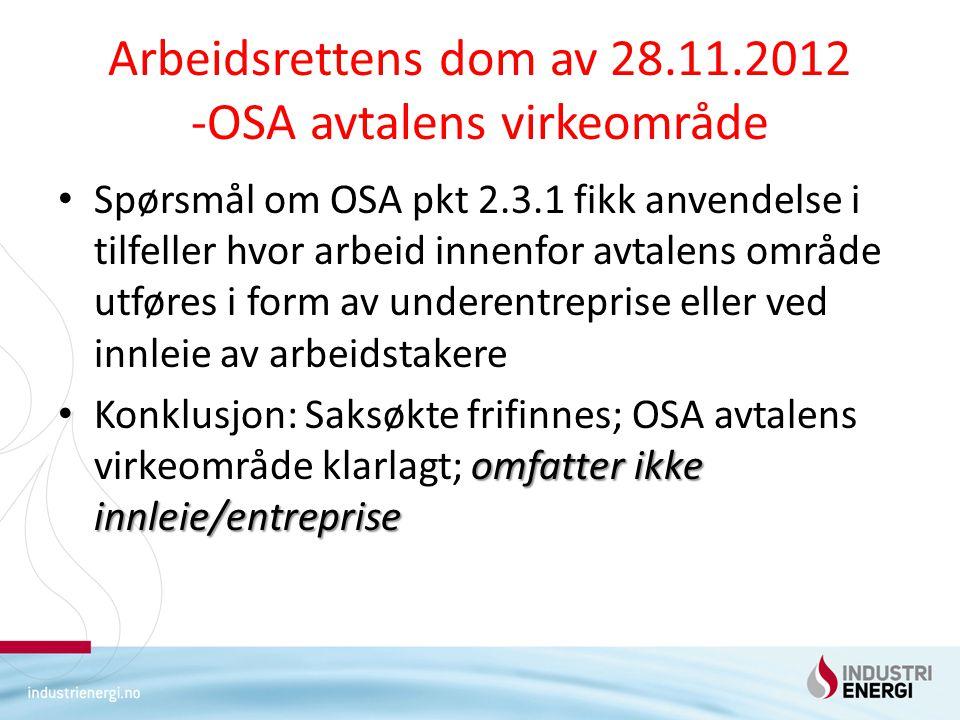 Arbeidsrettens dom av 28.11.2012 -OSA avtalens virkeområde Spørsmål om OSA pkt 2.3.1 fikk anvendelse i tilfeller hvor arbeid innenfor avtalens område utføres i form av underentreprise eller ved innleie av arbeidstakere omfatter ikke innleie/entreprise Konklusjon: Saksøkte frifinnes; OSA avtalens virkeområde klarlagt; omfatter ikke innleie/entreprise