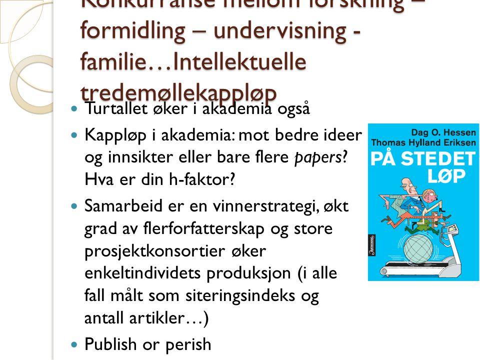 Konkurranse mellom forskning – formidling – undervisning - familie…Intellektuelle tredemøllekappløp Turtallet øker i akademia også Kappløp i akademia: mot bedre ideer og innsikter eller bare flere papers.