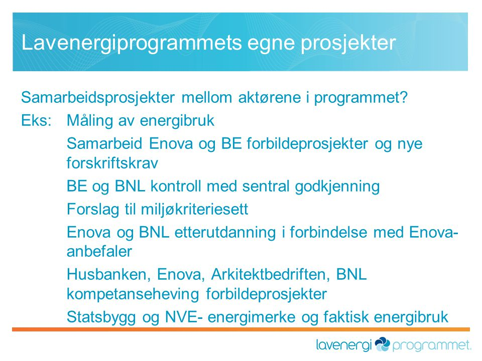 Lavenergiprogrammets egne prosjekter Samarbeidsprosjekter mellom aktørene i programmet? Eks: Måling av energibruk Samarbeid Enova og BE forbildeprosje