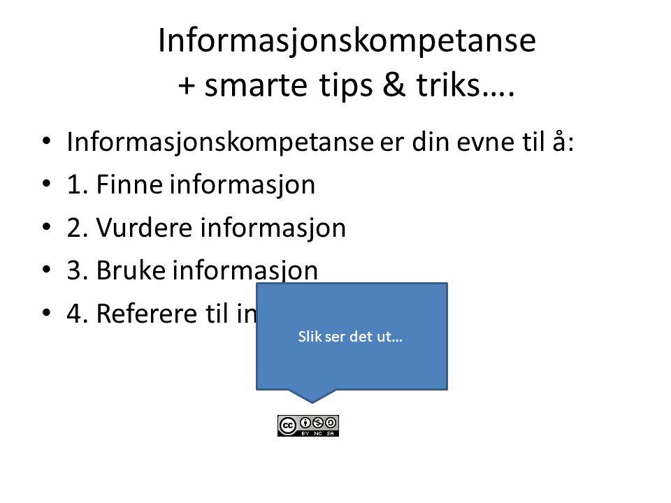 Informasjonskompetanse + smarte tips & triks…. Informasjonskompetanse er din evne til å: 1. Finne informasjon 2. Vurdere informasjon 3. Bruke informas