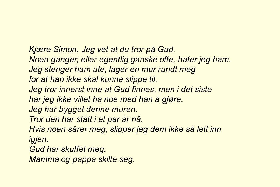 Kjære Simon. Jeg vet at du tror på Gud. Noen ganger, eller egentlig ganske ofte, hater jeg ham. Jeg stenger ham ute, lager en mur rundt meg for at han