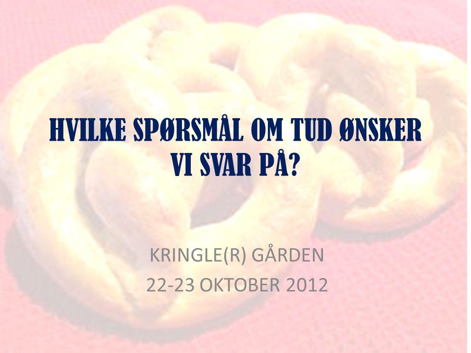 HVILKE SPØRSMÅL OM TUD ØNSKER VI SVAR PÅ KRINGLE(R) GÅRDEN 22-23 OKTOBER 2012