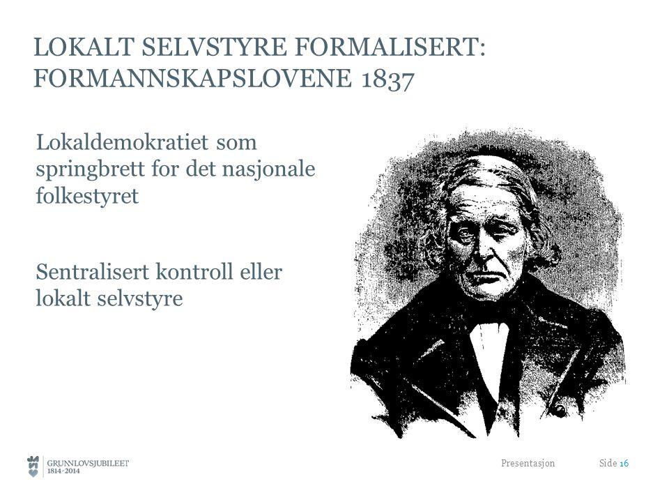LOKALT SELVSTYRE FORMALISERT: FORMANNSKAPSLOVENE 1837 Lokaldemokratiet som springbrett for det nasjonale folkestyret Sentralisert kontroll eller lokalt selvstyre Presentasjon Side 16