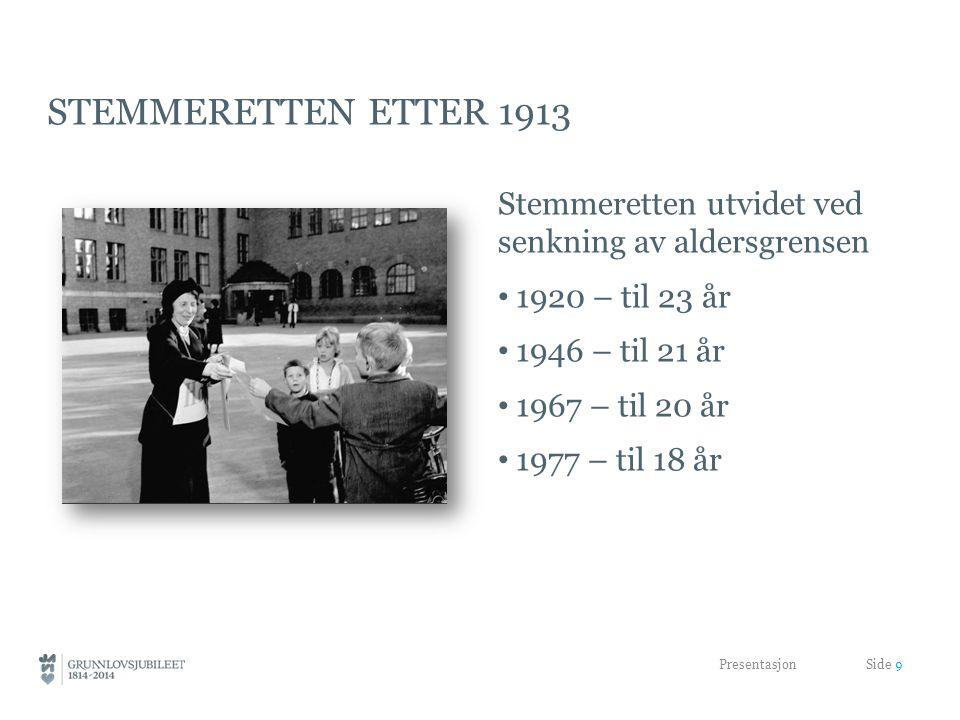 STEMMERETTEN ETTER 1913 Stemmeretten utvidet ved senkning av aldersgrensen 1920 – til 23 år 1946 – til 21 år 1967 – til 20 år 1977 – til 18 år Presentasjon Side 9