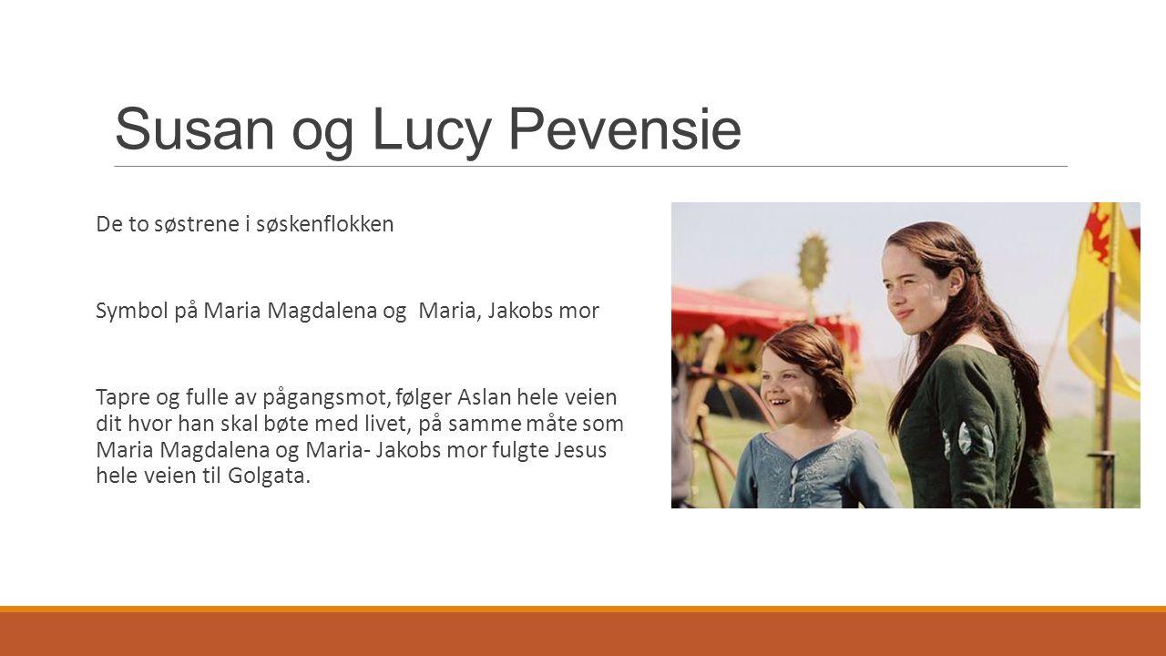 Susan og Lucy Pevensie De to søstrene i søskenflokken Symbol på Maria Magdalena og Maria, Jakobs mor Tapre og fulle av pågangsmot, følger Aslan hele v