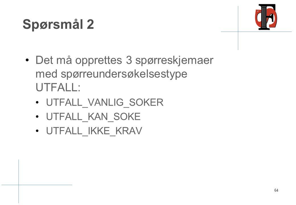 Spørsmål 2 Det må opprettes 3 spørreskjemaer med spørreundersøkelsestype UTFALL: UTFALL_VANLIG_SOKER UTFALL_KAN_SOKE UTFALL_IKKE_KRAV 64