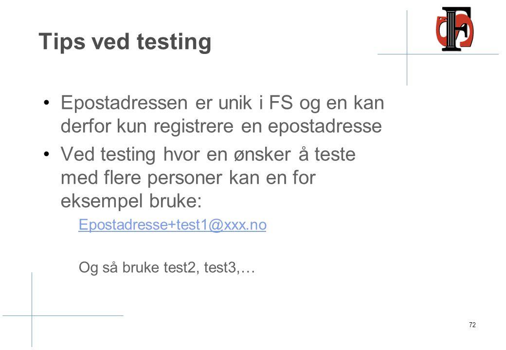 Tips ved testing Epostadressen er unik i FS og en kan derfor kun registrere en epostadresse Ved testing hvor en ønsker å teste med flere personer kan en for eksempel bruke: Epostadresse+test1@xxx.no Og så bruke test2, test3,… 72