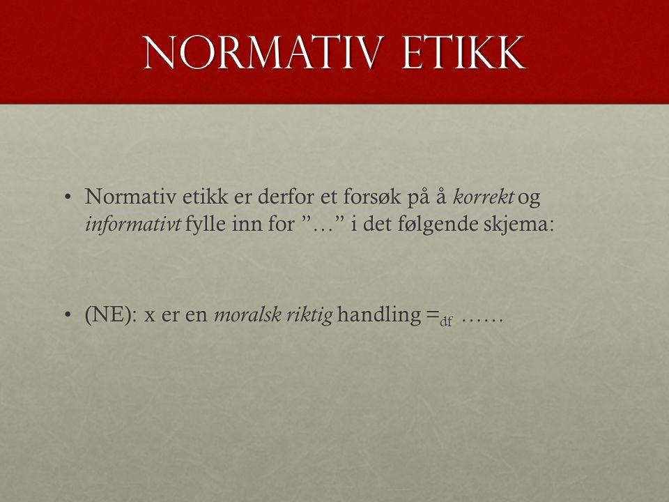 Normativ etikk Normativ etikk er derfor et forsøk på å korrekt og informativt fylle inn for … i det følgende skjema:Normativ etikk er derfor et forsøk på å korrekt og informativt fylle inn for … i det følgende skjema: (NE): x er en moralsk riktig handling = df ……(NE): x er en moralsk riktig handling = df ……