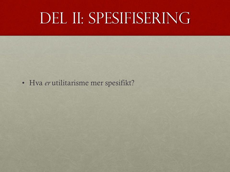 Del II: spesifisering Hva er utilitarisme mer spesifikt?Hva er utilitarisme mer spesifikt?