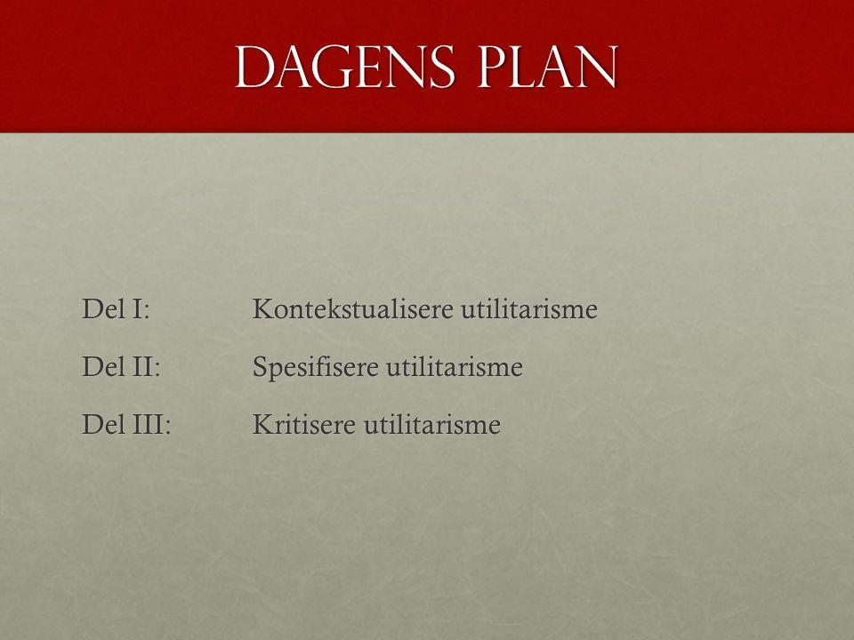 Dagens plan Del I: Kontekstualisere utilitarisme Del II: Spesifisere utilitarisme Del III: Kritisere utilitarisme