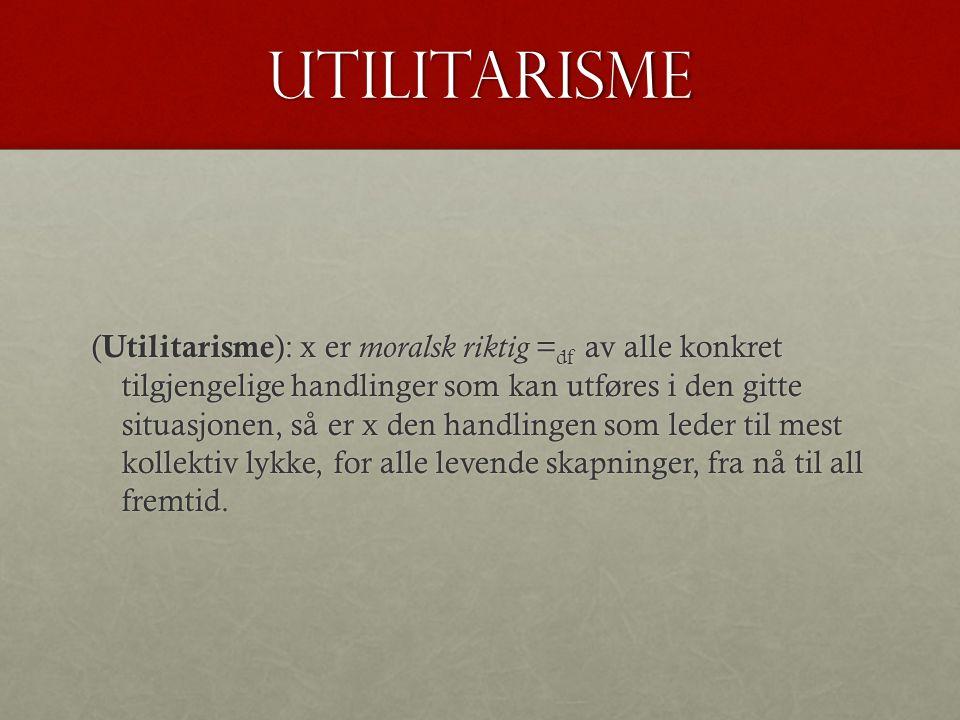utilitarisme ( Utilitarisme ): x er moralsk riktig = df av alle konkret tilgjengelige handlinger som kan utføres i den gitte situasjonen, så er x den