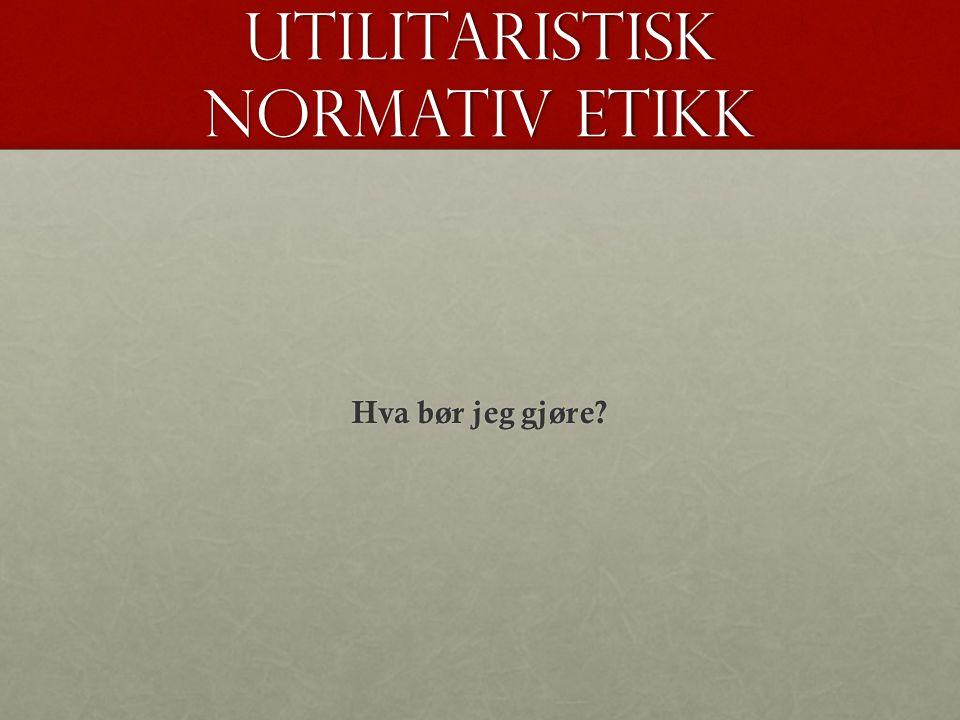 Utilitaristisk normativ etikk Hva bør jeg gjøre?