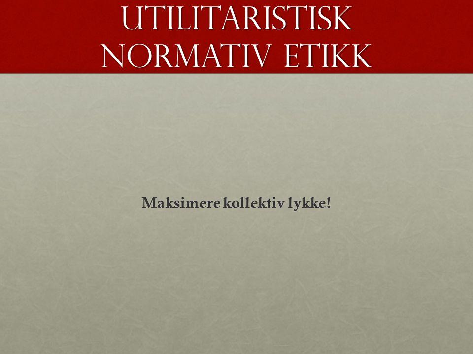 Utilitaristisk normativ etikk Maksimere kollektiv lykke!