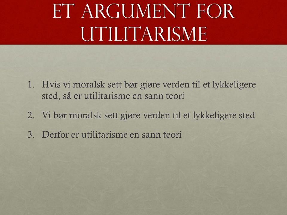 Et argument for utilitarisme 1.Hvis vi moralsk sett bør gjøre verden til et lykkeligere sted, så er utilitarisme en sann teori 2.Vi bør moralsk sett gjøre verden til et lykkeligere sted 3.Derfor er utilitarisme en sann teori