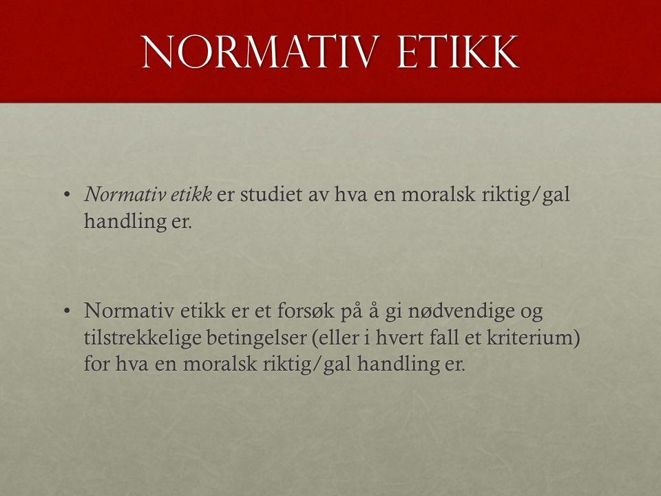 Normativ etikk Normativ etikk er studiet av hva en moralsk riktig/gal handling er.