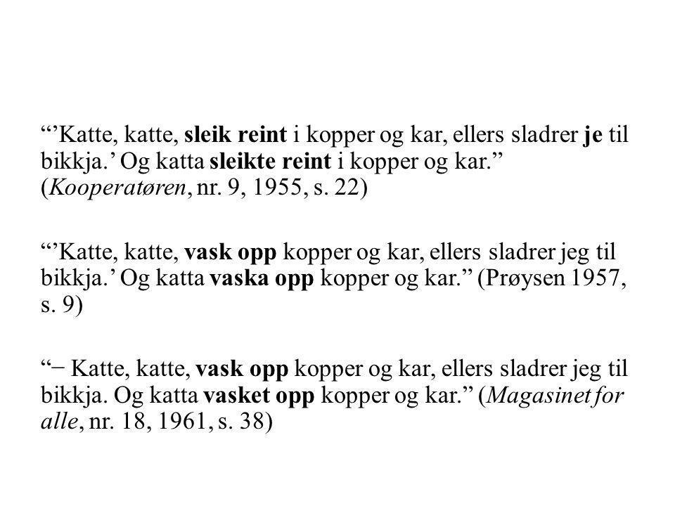"""""""'Katte, katte, sleik reint i kopper og kar, ellers sladrer je til bikkja.' Og katta sleikte reint i kopper og kar."""" (Kooperatøren, nr. 9, 1955, s. 22"""
