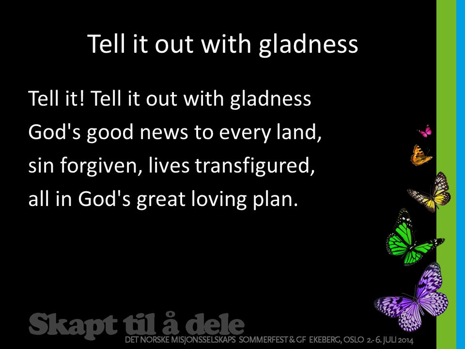 Tell it out with gladness Tell it! Tell it out with gladness God's good news to every land, sin forgiven, lives transfigured, all in God's great lovin