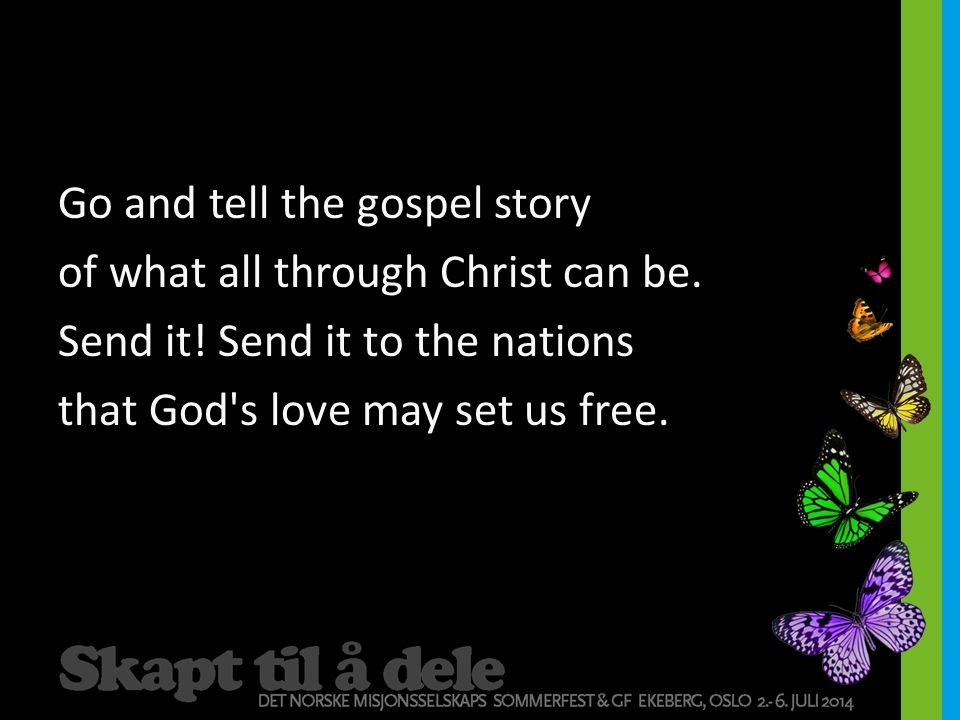 Go and tell the gospel story of what all through Christ can be. Send it! Send it to the nations that God's love may set us free.