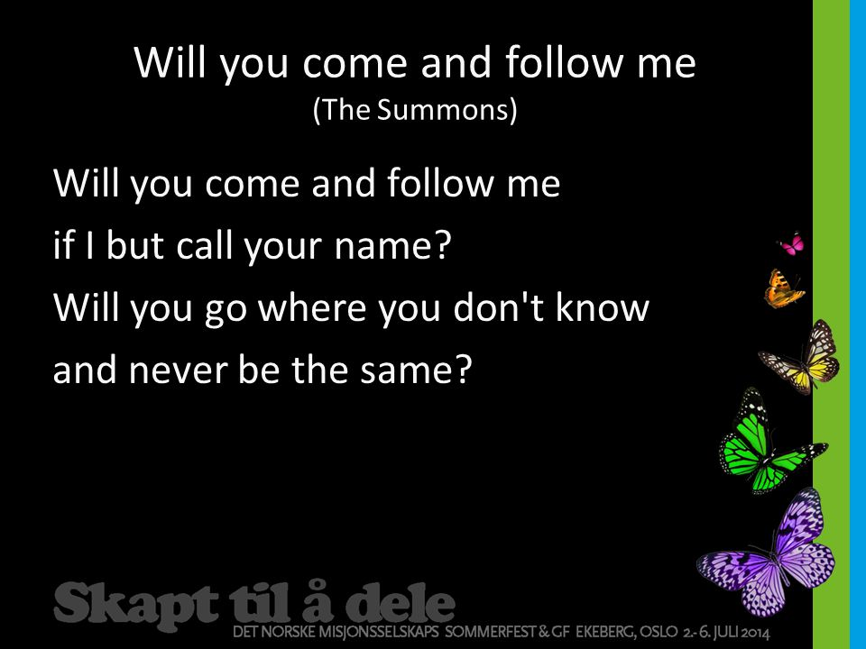 Will you come and follow me (The Summons) Will you come and follow me if I but call your name.