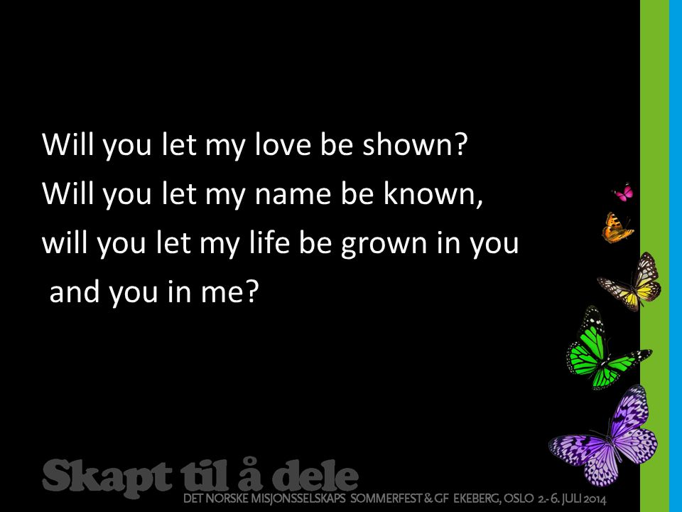 Will you let my love be shown? Will you let my name be known, will you let my life be grown in you and you in me?