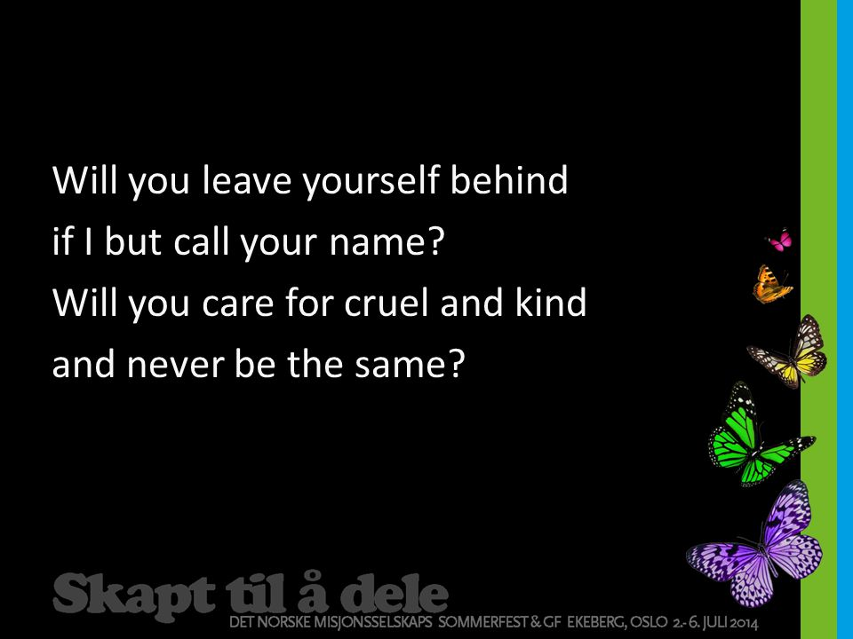 Will you leave yourself behind if I but call your name.