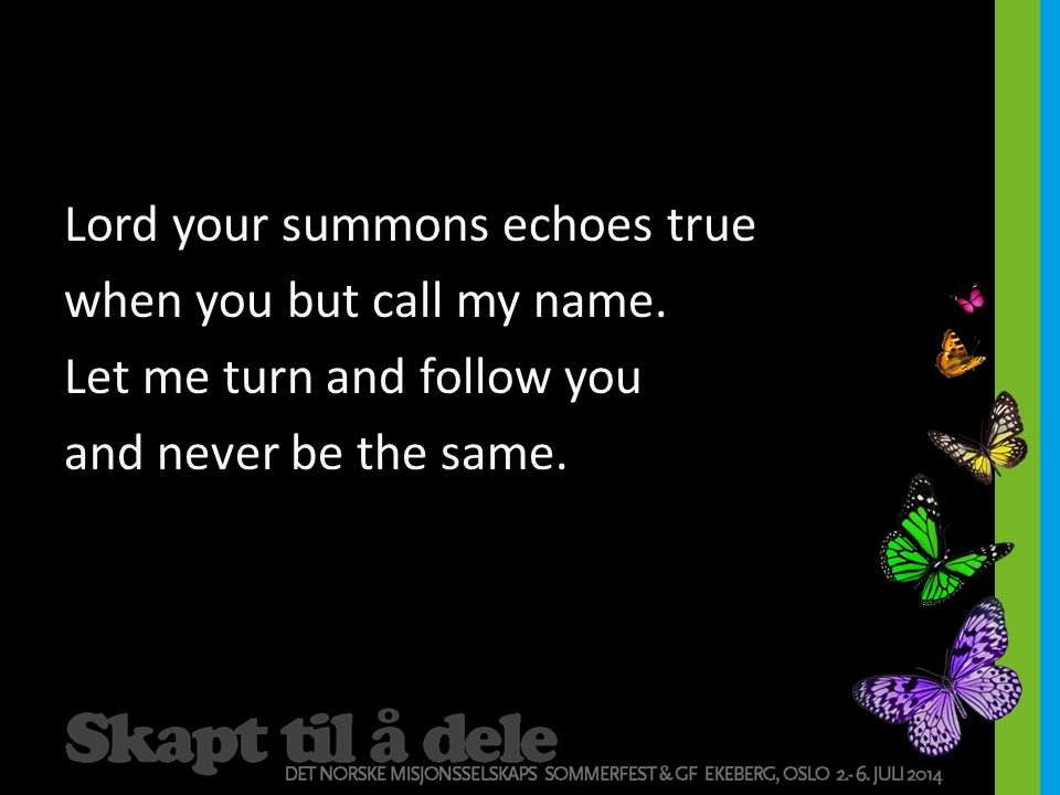 Lord your summons echoes true when you but call my name. Let me turn and follow you and never be the same.