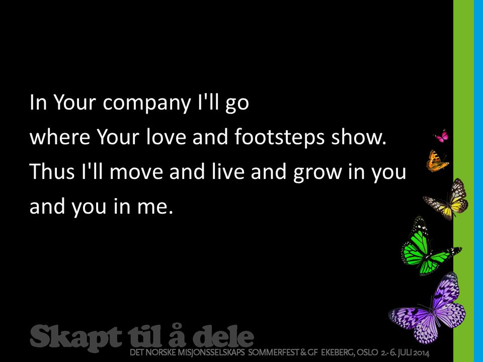 In Your company I ll go where Your love and footsteps show.