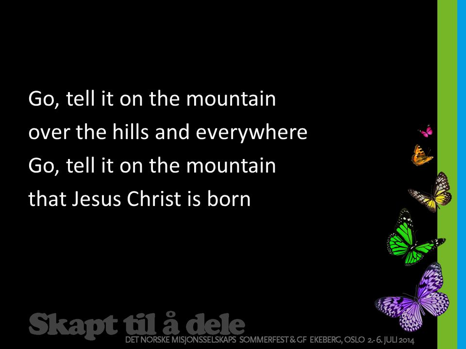 Go, tell it on the mountain over the hills and everywhere Go, tell it on the mountain that Jesus Christ is born