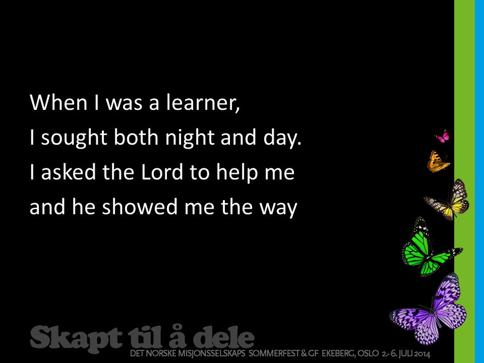 When I was a learner, I sought both night and day. I asked the Lord to help me and he showed me the way