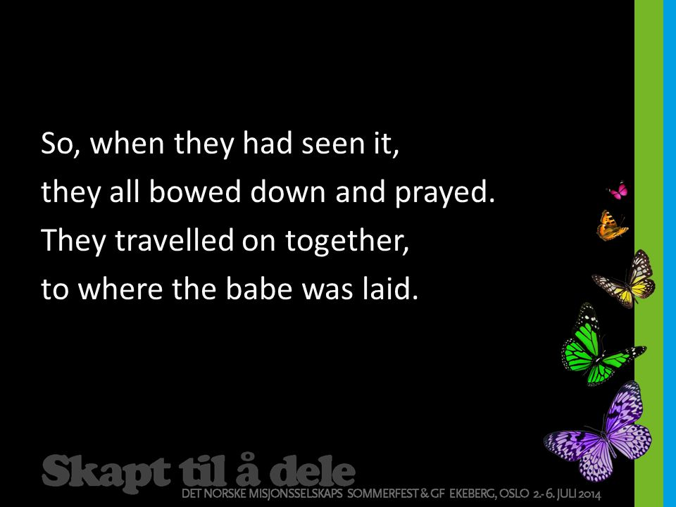 So, when they had seen it, they all bowed down and prayed. They travelled on together, to where the babe was laid.