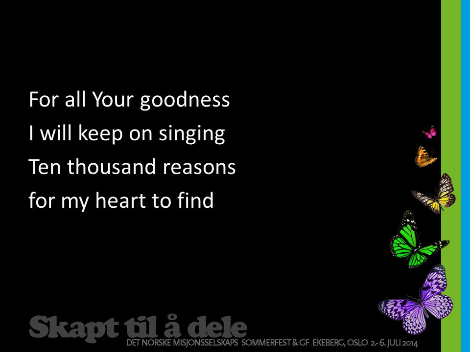 For all Your goodness I will keep on singing Ten thousand reasons for my heart to find