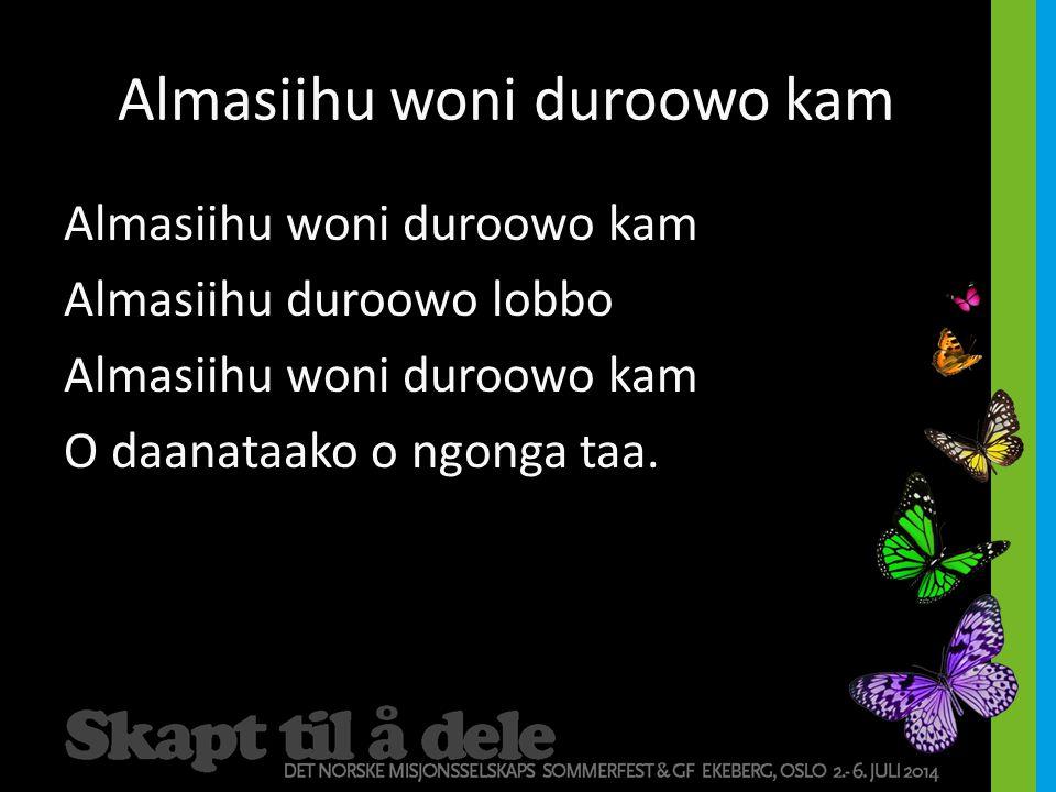 Almasiihu woni duroowo kam Almasiihu duroowo lobbo Almasiihu woni duroowo kam O daanataako o ngonga taa.