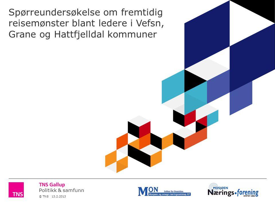 Politikk & samfunn © TNS 13.2.2013 Spørreundersøkelse om fremtidig reisemønster blant ledere i Vefsn, Grane og Hattfjelldal kommuner